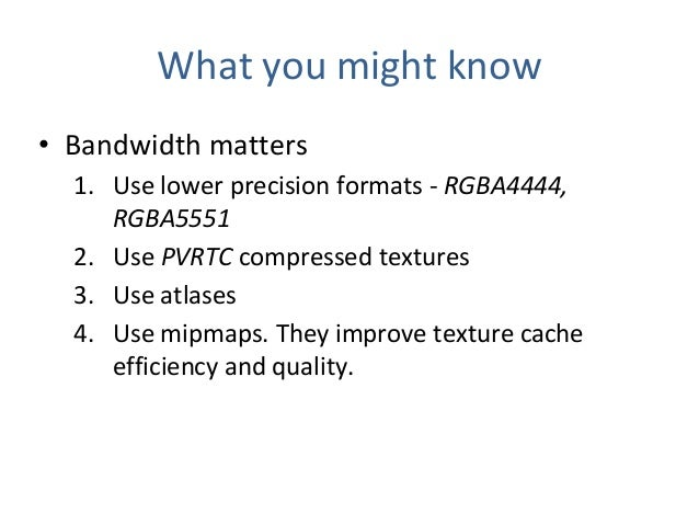 What you might know • Bandwidth matters 1. Use lower precision formats - RGBA4444, RGBA5551 2. Use PVRTC compressed textur...