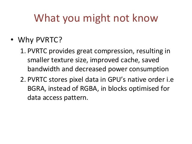 What you might not know • Why PVRTC? 1. PVRTC provides great compression, resulting in smaller texture size, improved cach...