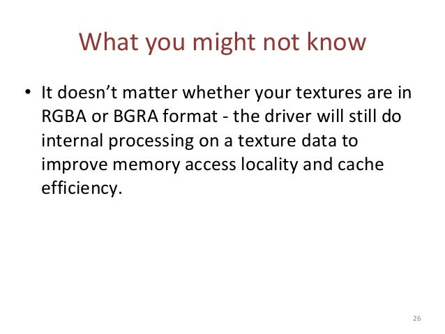 What you might not know • It doesn't matter whether your textures are in RGBA or BGRA format - the driver will still do in...