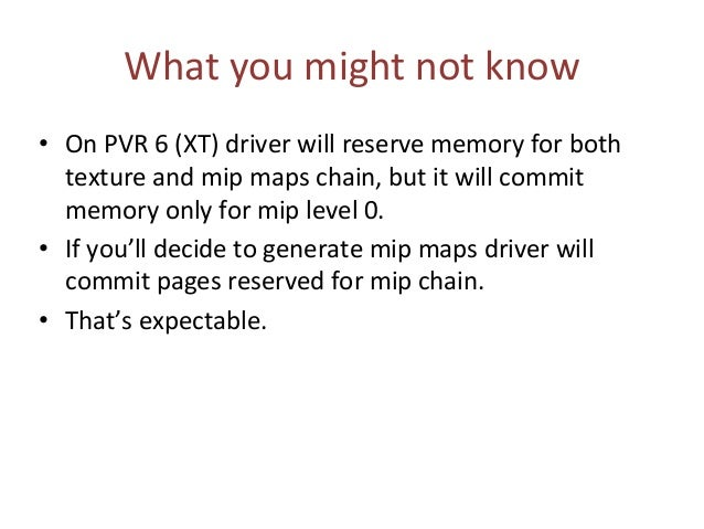 What you might not know • On PVR 6 (XT) driver will reserve memory for both texture and mip maps chain, but it will commit...