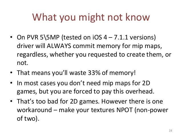 What you might not know • On PVR 55MP (tested on iOS 4 – 7.1.1 versions) driver will ALWAYS commit memory for mip maps, re...