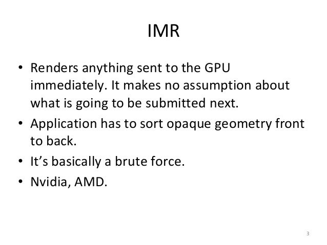 IMR • Renders anything sent to the GPU immediately. It makes no assumption about what is going to be submitted next. • App...