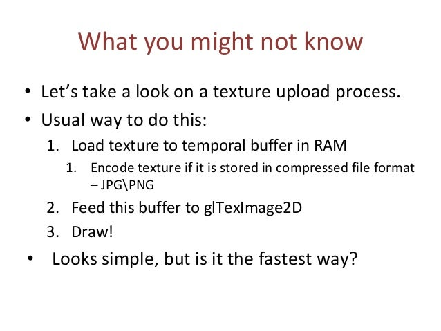 What you might not know • Let's take a look on a texture upload process. • Usual way to do this: 1. Load texture to tempor...