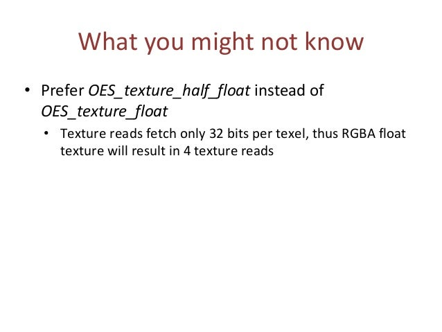 What you might not know • Prefer OES_texture_half_float instead of OES_texture_float • Texture reads fetch only 32 bits pe...