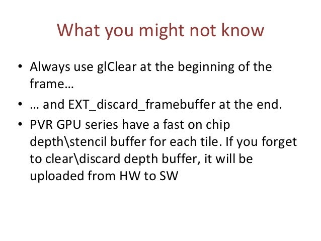 What you might not know • Always use glClear at the beginning of the frame… • … and EXT_discard_framebuffer at the end. • ...
