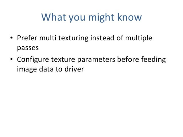 What you might know • Prefer multi texturing instead of multiple passes • Configure texture parameters before feeding imag...