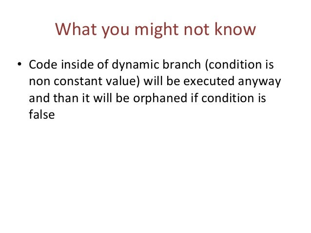 What you might not know • Code inside of dynamic branch (condition is non constant value) will be executed anyway and than...