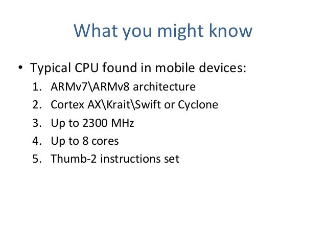 What you might know • Typical CPU found in mobile devices: 1. ARMv7ARMv8 architecture 2. Cortex AXKraitSwift or Cyclone 3....