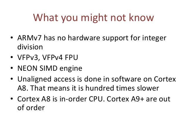 What you might not know • ARMv7 has no hardware support for integer division • VFPv3, VFPv4 FPU • NEON SIMD engine • Unali...