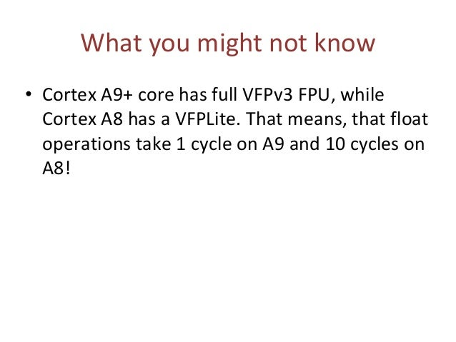 What you might not know • Cortex A9+ core has full VFPv3 FPU, while Cortex A8 has a VFPLite. That means, that float operat...