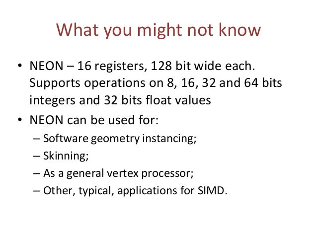 What you might not know • NEON – 16 registers, 128 bit wide each. Supports operations on 8, 16, 32 and 64 bits integers an...