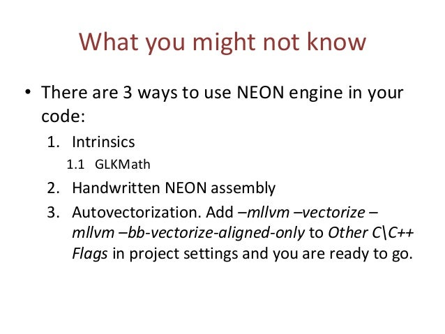 What you might not know • There are 3 ways to use NEON engine in your code: 1. Intrinsics 1.1 GLKMath 2. Handwritten NEON ...