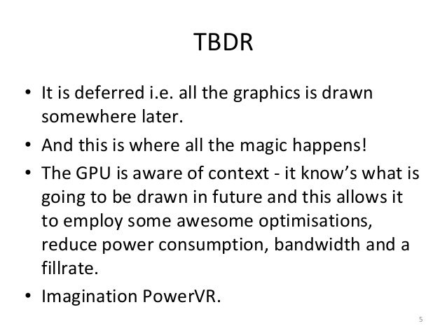 TBDR • It is deferred i.e. all the graphics is drawn somewhere later. • And this is where all the magic happens! • The GPU...