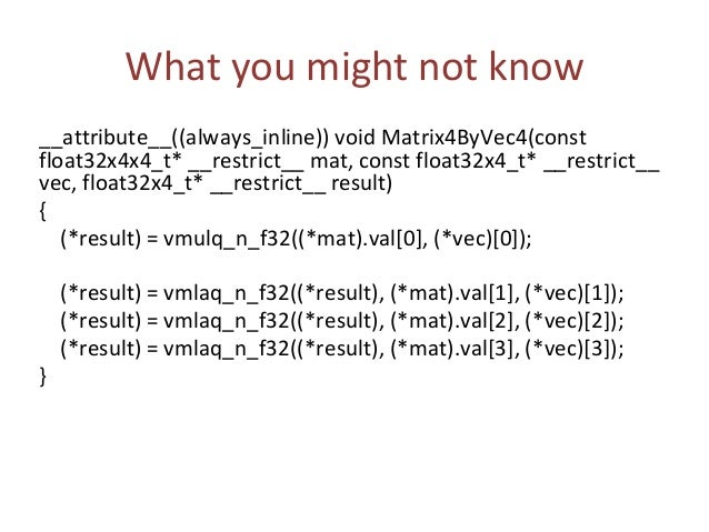 What you might not know __attribute__((always_inline)) void Matrix4ByMatrix4(const float32x4x4_t* __restrict__ m1, const f...