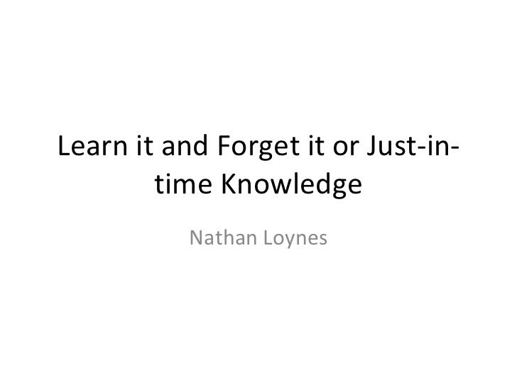 Learn it and Forget it or Just-in-        time Knowledge           Nathan Loynes
