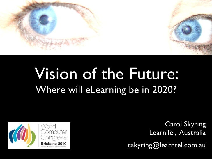 Vision of the Future: Where will eLearning be in 2020?                                  Carol Skyring                     ...