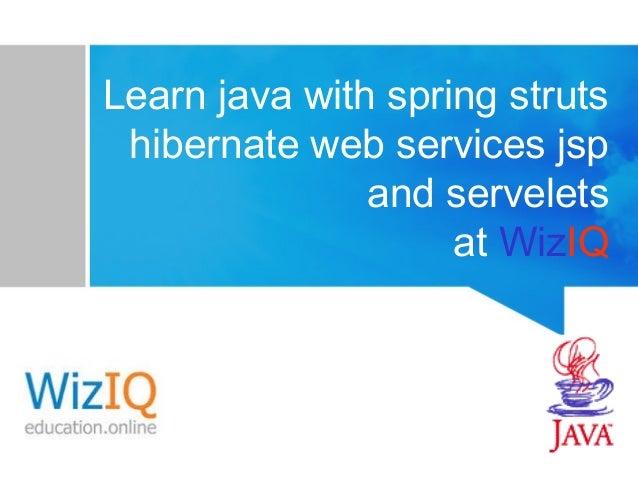Learn java with spring struts hibernate web services jsp and servelets at WizIQ
