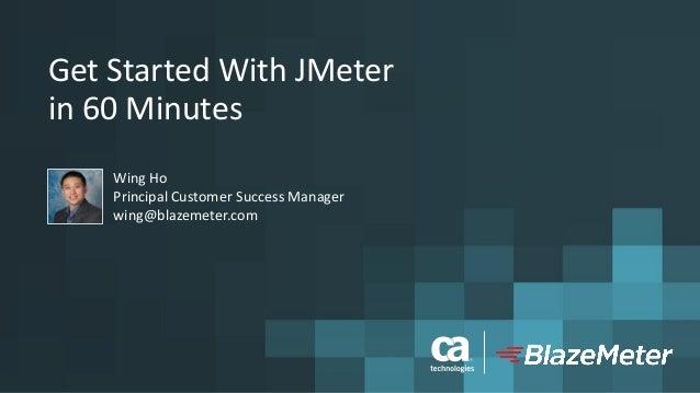 GetStartedWithJMeter in60Minutes WingHo PrincipalCustomerSuccessManager wing@blazemeter.com