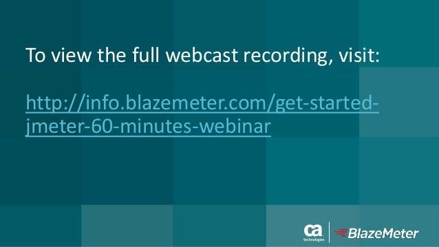 Toviewthefullwebcastrecording,visit: http://info.blazemeter.com/get-started- jmeter-60-minutes-webinar