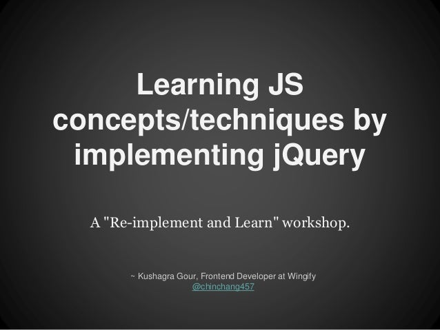 """Learning JS  concepts/techniques by  implementing jQuery  A """"Re-implement and Learn"""" workshop.  ~ Kushagra Gour, Frontend ..."""