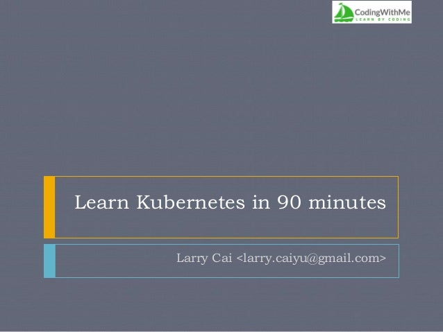 Learn Kubernetes in 90 minutes Larry Cai <larry.caiyu@gmail.com>