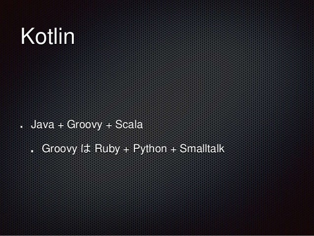 Kotlin Java + Groovy + Scala Groovy は Ruby + Python + Smalltalk