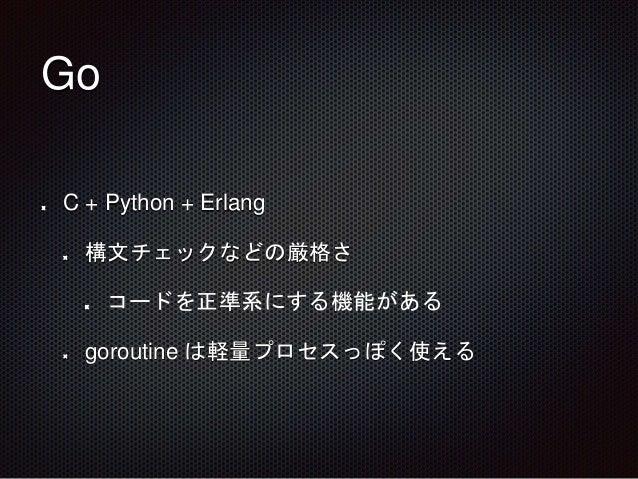 Go C + Python + Erlang 構文チェックなどの厳格さ コードを正準系にする機能がある goroutine は軽量プロセスっぽく使える