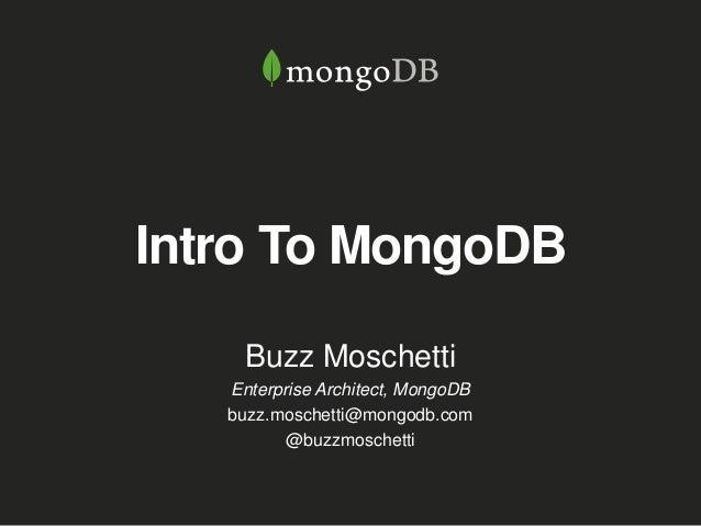 Intro To MongoDB Buzz Moschetti Enterprise Architect, MongoDB buzz.moschetti@mongodb.com @buzzmoschetti