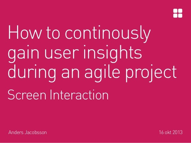 How to continously gain user insights during an agile project Screen Interaction Anders Jacobsson  16 okt 2013