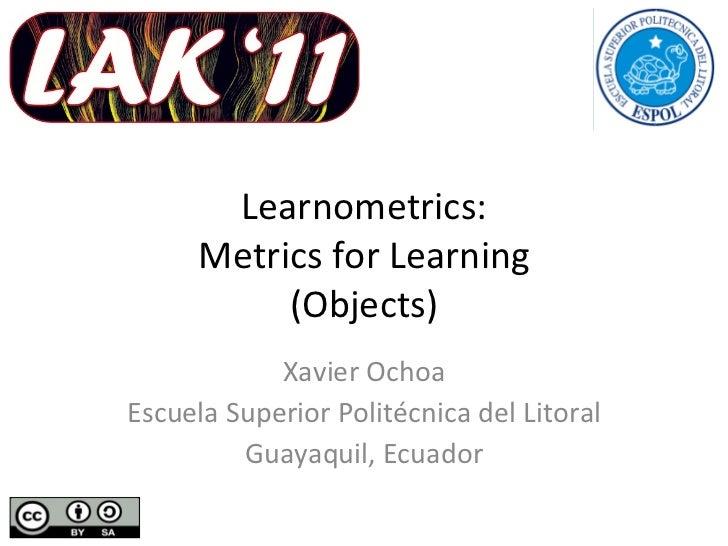 Learnometrics: Metrics for Learning (Objects) Xavier Ochoa Escuela Superior Politécnica del Litoral Guayaquil, Ecuador