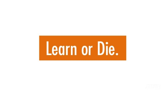 Learn or Die.