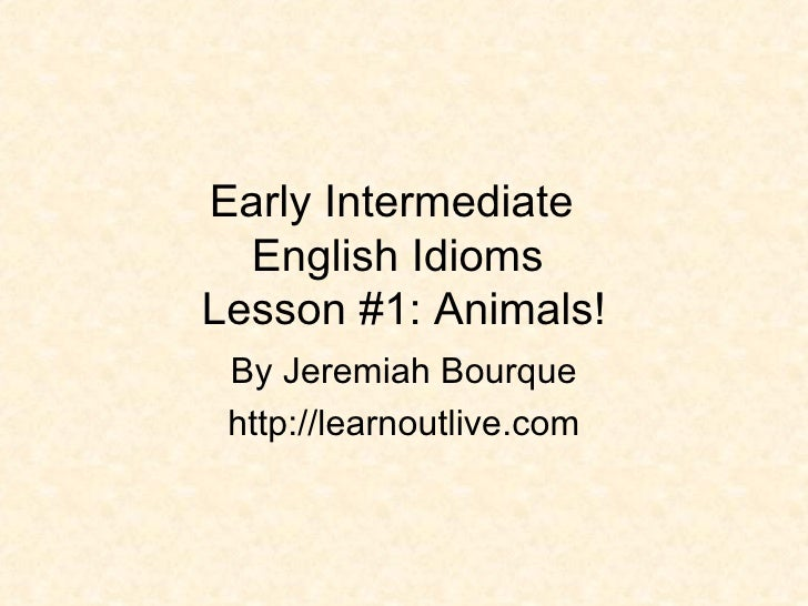 Early Intermediate  English Idioms  Lesson #1: Animals! By Jeremiah Bourque http://learnoutlive.com