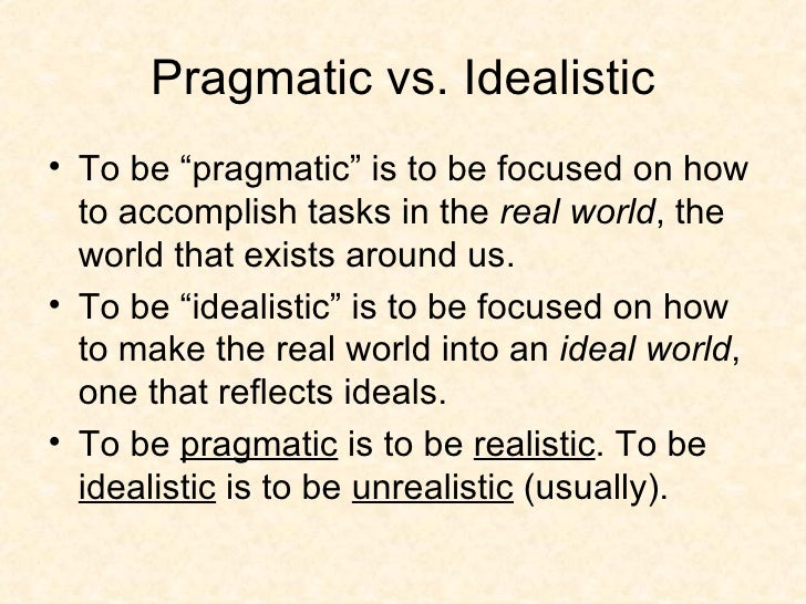 pragmatism vs idealism a man Pragmatism, as the theory is generally under- stood, rests in the main upon the work of three men, professors james and dewey of america, and dr schiller of oxford the fact, along doubtless with other things, that these men have ere now been spoken of as occupying a right, a left, and a centre in the new movement,.