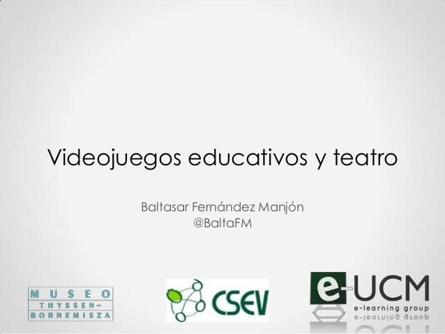 Videojuegos educativos y teatroBaltasar Fernández Manjón@BaltaFM