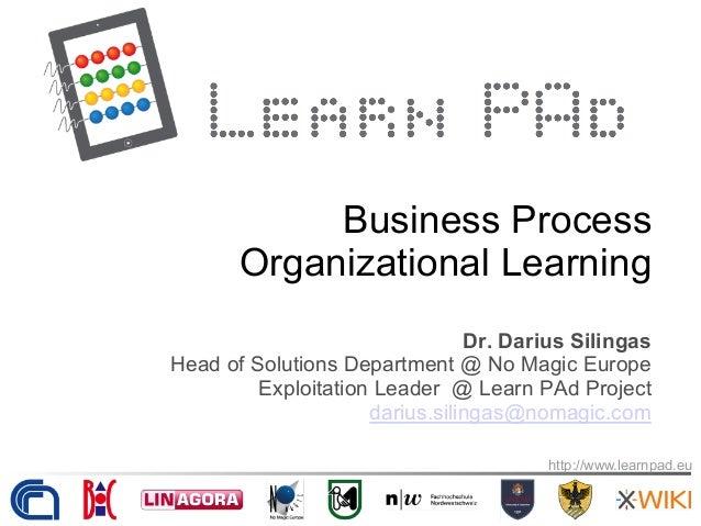 http://www.learnpad.eu Business Process Organizational Learning Dr. Darius Silingas Head of Solutions Department @ No Magi...