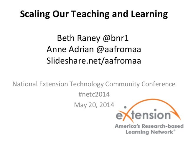 Scaling Our Teaching and Learning Beth Raney @bnr1 Anne Adrian @aafromaa Slideshare.net/aafromaa National Extension Techno...
