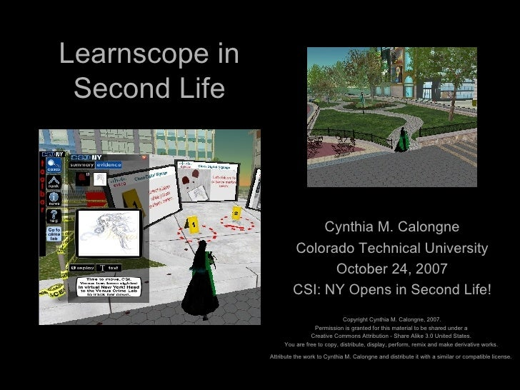 Learnscope in Second Life Cynthia M. Calongne Colorado Technical University October 24, 2007 CSI: NY Opens in Second Life!...