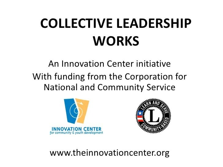 COLLECTIVE LEADERSHIP         WORKS    An Innovation Center initiative With funding from the Corporation for   National an...