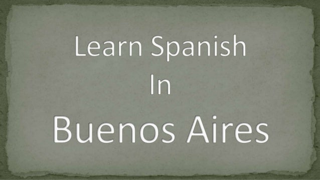 So are you thinking of taking a trip to Buenos Aires to learn Spanish?