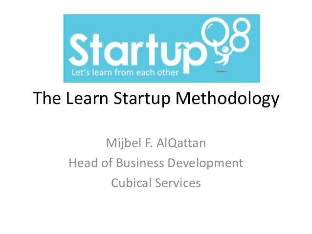 The Learn Startup Methodology          Mijbel F. AlQattan    Head of Business Development           Cubical Services
