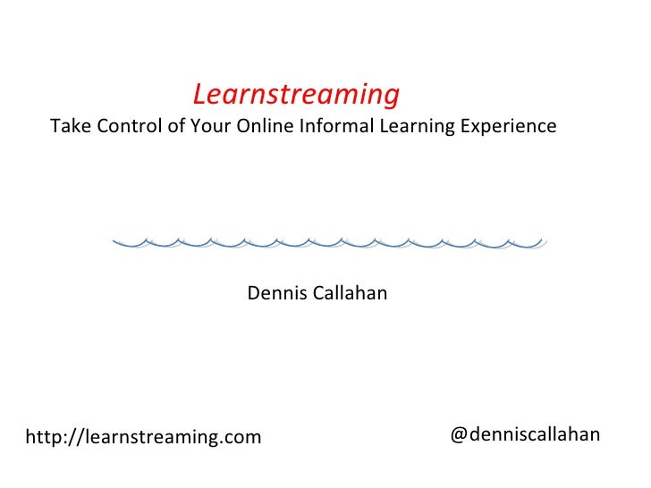 Learnstreaming  Take Control of Your Online Informal Learning Experience Dennis Callahan  http://learnstreaming.com @denni...