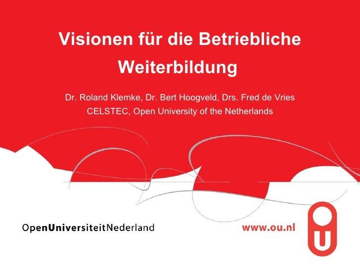Visionen für die Betriebliche Weiterbildung   Dr. Roland Klemke, Dr. Bert Hoogveld, Drs. Fred de Vries CELSTEC, Open Unive...