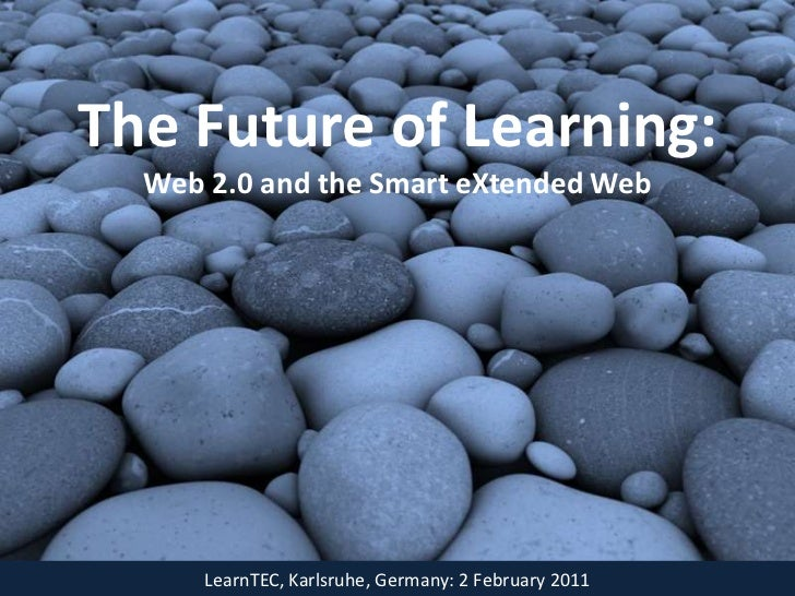 The Future of Learning:  Web 2.0 and the Smart eXtended Web      LearnTEC, Karlsruhe, Germany: 2 February 2011