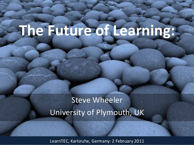 The Future of Learning:         Steve Wheeler    University of Plymouth, UK    LearnTEC, Karlsruhe, Germany: 2 February 2011