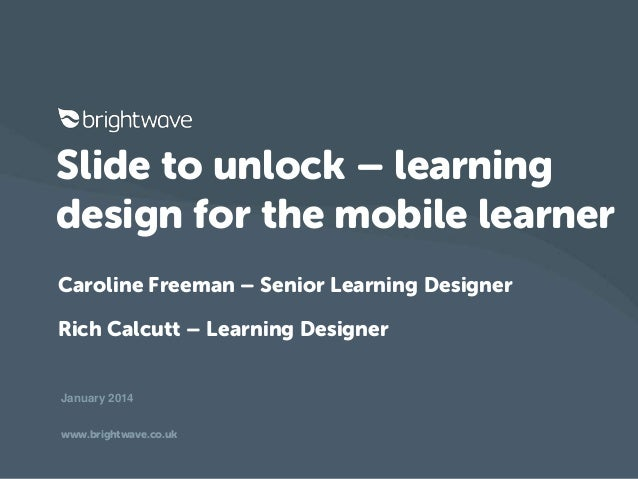 Slide to unlock – learning design for the mobile learner Caroline Freeman – Senior Learning Designer Rich Calcutt – Learni...