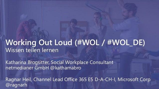 Working Out Loud (#WOL / #WOL_DE) Wissen teilen lernen Katharina Brogsitter, Social Workplace Consultant netmedianer GmbH ...