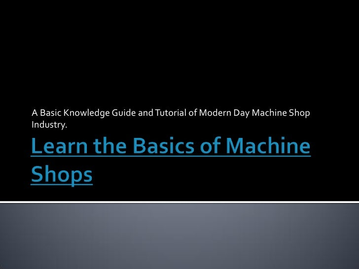 A Basic Knowledge Guide and Tutorial of Modern Day Machine Shop Industry.