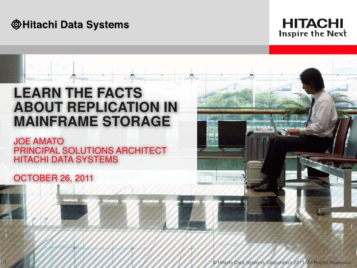 LEARN THE FACTSABOUT REPLICATION INMAINFRAME STORAGEJOE AMATOPRINCIPAL SOLUTIONS ARCHITECTHITACHI DATA SYSTEMSOCTOBER 26, ...