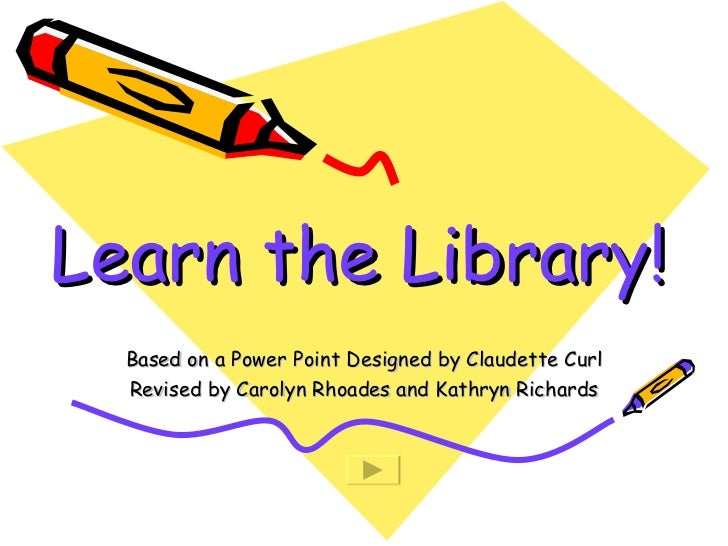 Learn the Library! Based on a Power Point Designed by Claudette Curl Revised by Carolyn Rhoades and Kathryn Richards