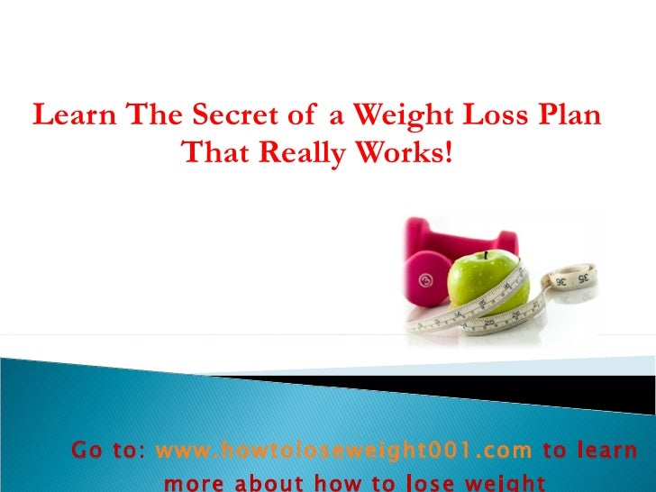 Learn The Secret of a Weight Loss Plan That Really Works! Go to:  www.howtoloseweight001.com   to learn more about how to ...